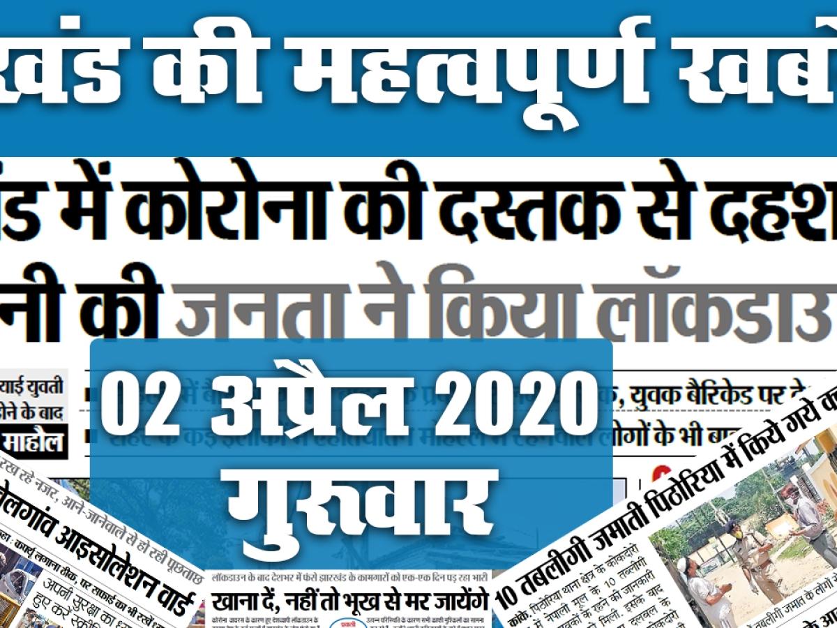 02 अप्रैल 2020, गुरूवार: Tablighi Jamaat का Jharkhand कनेक्शन, Corona की दस्तक, देखें अखबार की सुर्खियां