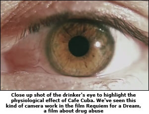 Close up shot of the drinker's eye to highlight the physiological effect of Cafe Cuba. We've seen this kind of camera work in the film Requiem for a Dream, a film about drug abuse