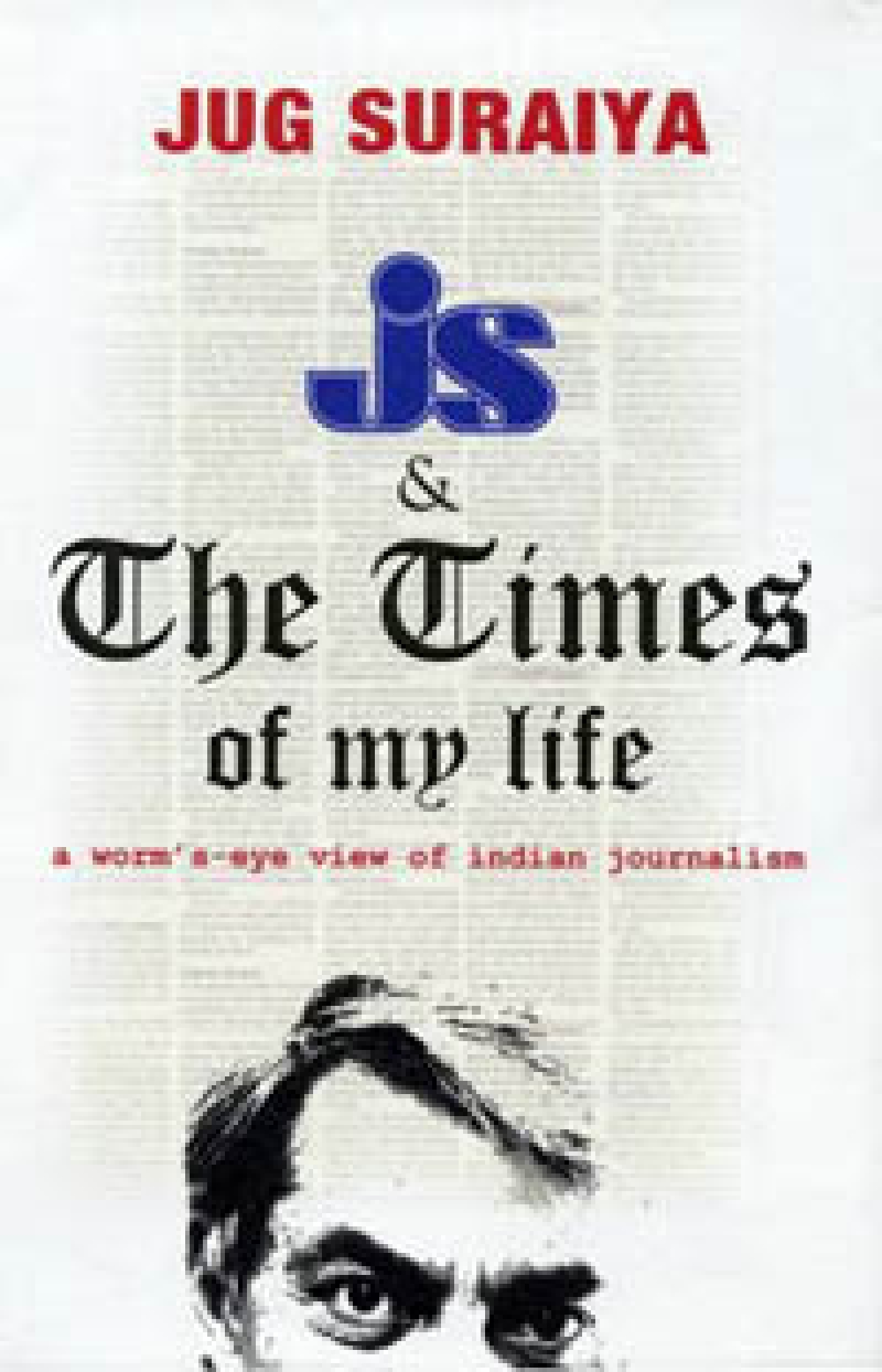 JS & The Times of My Life: A worm's-eye view of Indian Journalism Jug Suraiya  Published by Trnaquebar Page: 340; Price: Rs 495