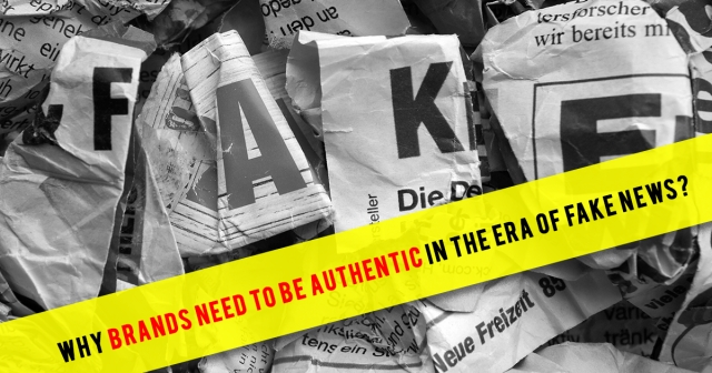 Why brands need to be authentic in the era of fake news?