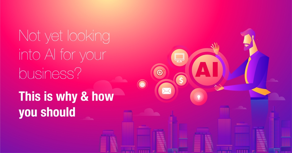 Not yet looking into AI for your business? This is why & how you should