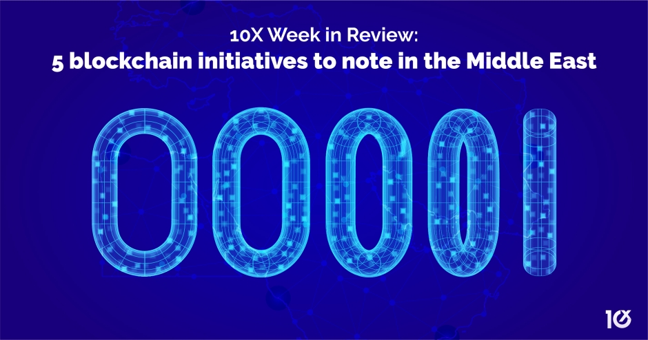 10X Week in Review: 5 blockchain initiatives to note in the Middle East