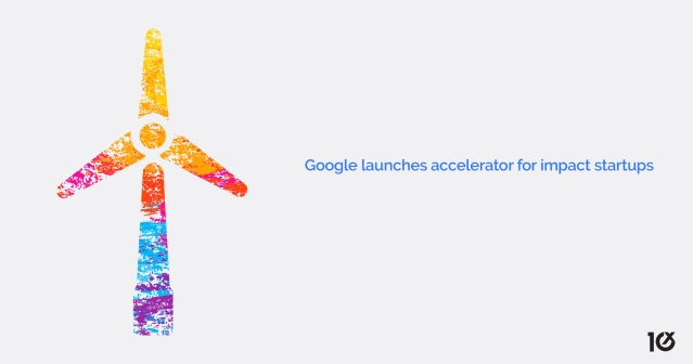 Google launches an accelerator for impact startups