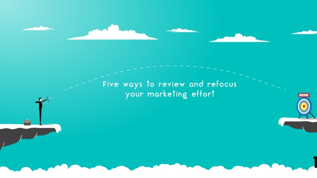 Five ways to review and refocus your marketing effort
