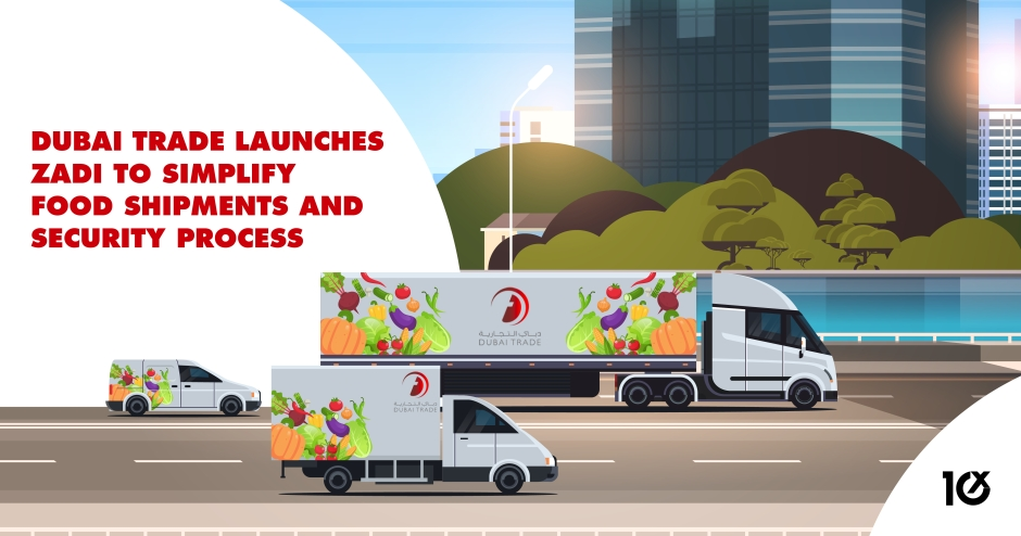 Dubai Trade launches ZADI to simplify food shipments and security process