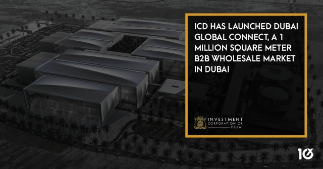 ICD has launched Dubai Global Connect, a 1 million square meter B2B wholesale market in Dubai