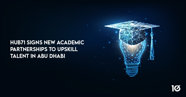 Hub71 signs new academic partnerships to upskill talent in Abu Dhabi