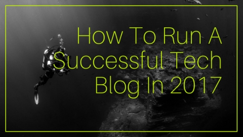 How To Run A Successful Tech Blog In 2017