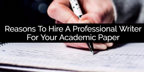 5 Reasons Why You Need To Hire a Professional Writer for Your Academic Paper