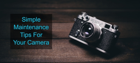 <b>5 Simple Maintenance Tips For Your Camera</b>